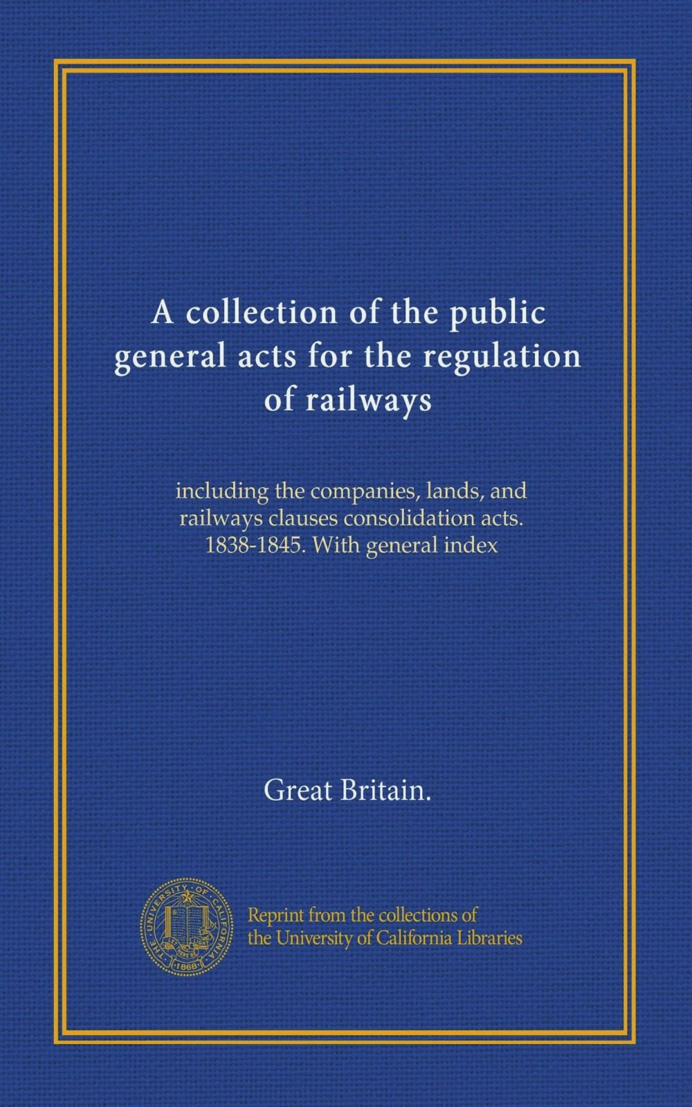 A collection of the public general acts for the regulation of railways: including the companies, lands, and railways clauses consolidation acts. 1838-1845. With general index