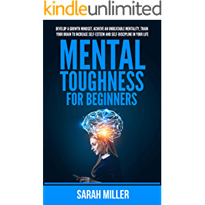 Mental Toughness for Beginners: Develop a Growth Mindset, Achieve an Unbeatable Mentality, Train Your Brain to Increase…