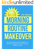 Morning Routine Makeover: Morning Tactics And Strategies To Get More Energized, Productive And Healthy All Day