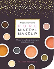 Make Your Own Pure Mineral Makeup: 79 Easy Hypoallergenic Recipes for Radiant Beauty