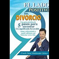 El Lado positivo del divorcio: Una guía práctica de 5 pasos para encontrar un significado favorable, sanar, reinventarte y seguir adelante con bienestar en tu vida.
