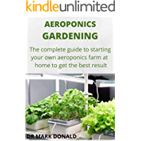 AEROPONICS GARDENING: The complete guide to satrting your own aeroponics farm at home and get the best result