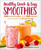 Healthy Quick & Easy Smoothies: 100 No-Fuss Recipes Under 300 Calories You Can Make with 5 Ingredients