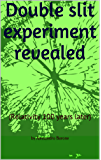 Double slit experiment revealed: (Relativity 100 years later)