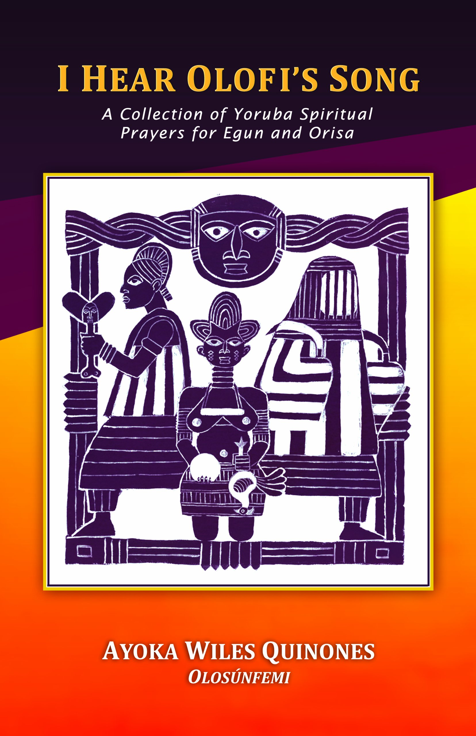 I Hear Olofis Song: A Collection of Yoruba Spiritual Prayers for Egun and Orisa