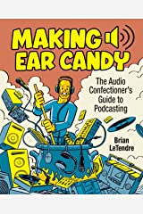 Making Ear Candy: The Audio Confectioner's Guide to Podcasting (2nd Edition) Kindle Edition