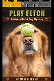 Play Fetch: An Avery Barks Dog Mystery (Avery Barks Cozy Dog Mysteries Book 3)