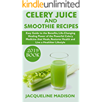 CELERY JUICE AND SMOOTHIE RECIPES (2019 BOOK): Easy Guide To The Benefits, Life-Changing Healing Power Of The Powerful Celery Medicine That Heals, Restores Health And Live A Healthier Lifestyle