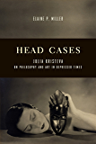 Head Cases: Julia Kristeva on Philosophy and Art in Depressed Times (Columbia Themes in Philosophy, Social Criticism, and the Arts)