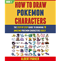 How To Draw Pokemon Characters: The Step By Step Guide To Drawing 10 Amazing Pokemon Characters Easily (BOOK 1…