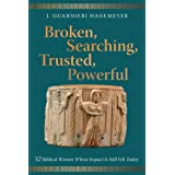 Broken, Searching, Trusted, Powerful: 32 Biblical Women Whose Impact Is Still Felt Today