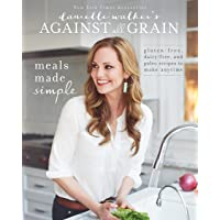Danielle Walker's Against All Grain: Meals Made Simple: Gluten-Free, Dairy-Free, and Paleo Recipes t: Gluten-Free, Dairy…