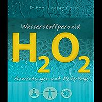 Wasserstoffperoxid: Anwendungen und Heilerfolge (German Edition)