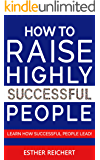 HOW TO RAISE HIGHLY SUCCESSFUL PEOPLE: Learn How Successful People Lead! How to Increase your Influence & Raise a Boy, Break Free of the Overparenting Trap & Prepare Kids for Success