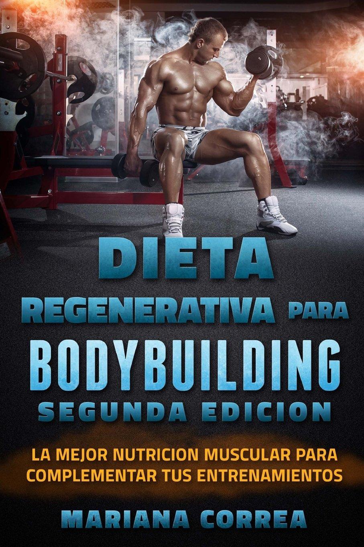 DIETA REGENERATIVA PARA BODYBUILDING SEGUNDA EDiCION: LA MEJOR NUTRICION MUSCULAR PARA COMPLEMENTAR TuS ENTRENAMIENTOS (Spanish Edition): Mariana Correa: ...