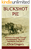 BUCKSHOT PIE: A Family's Struggle Through Homesteading, The Great Depression, and WW II