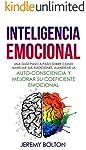 Inteligencia Emocional: Una guía paso a paso sobre como Manejar sus emociones, aumentar la auto-consciencia y mejorar su...