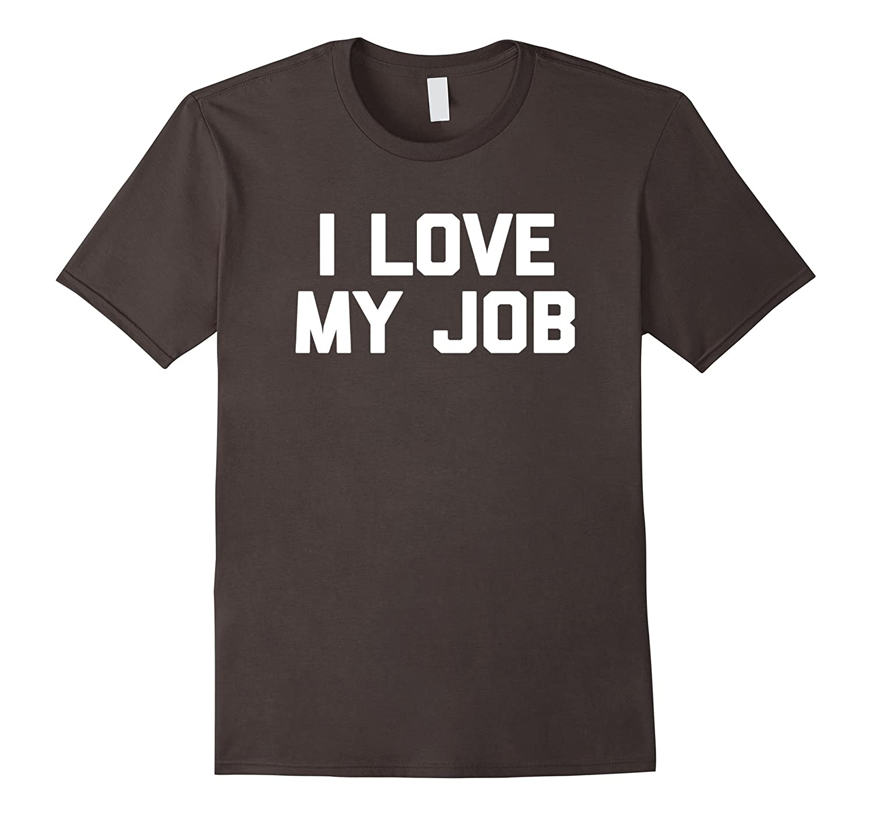 I Love My Job T-Shirt funny saying sarcastic novelty humor-TD