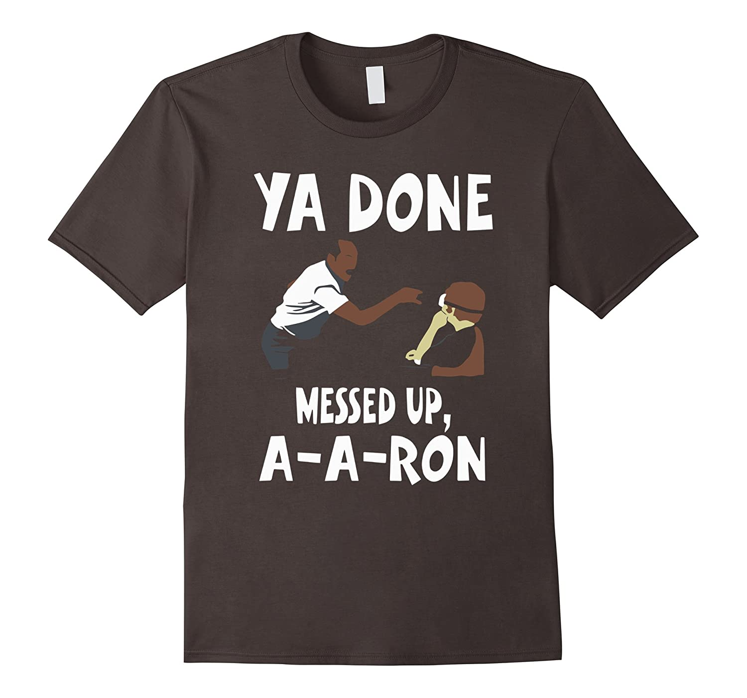 Ya Done Messed Up A-A-Ron Funny Shirt-RT
