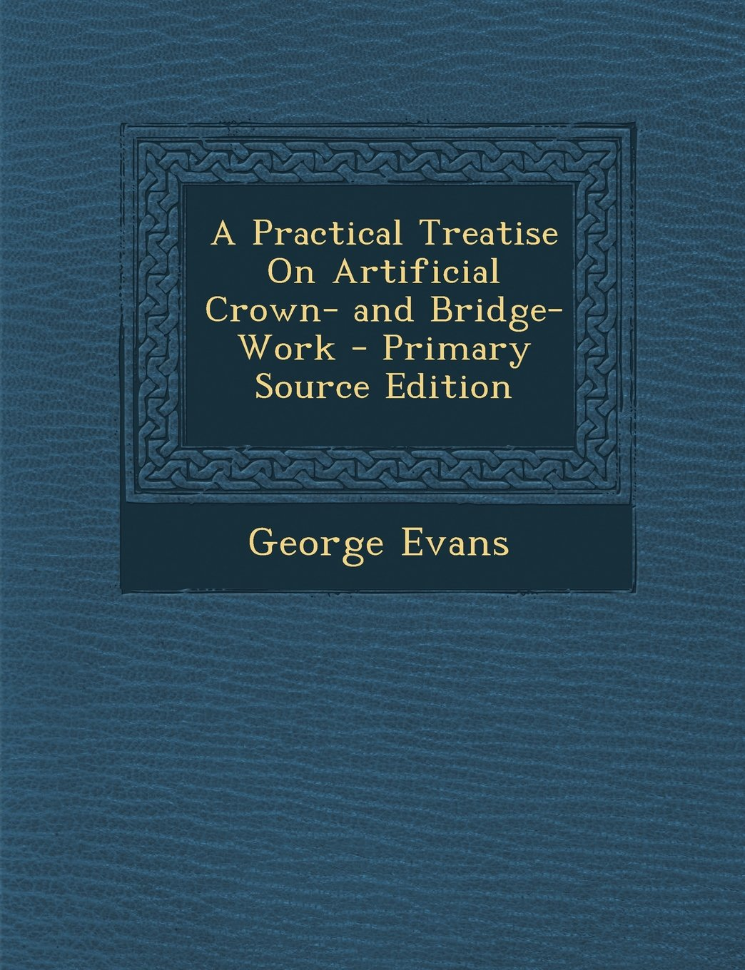 Read Online A Practical Treatise On Artificial Crown- and Bridge-Work pdf epub