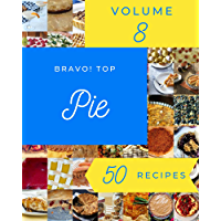 Bravo! Top 50 Pie Recipes Volume 8: A Pie Cookbook to Fall In Love With
