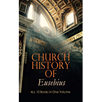 Church History of Eusebius: ALL 10 Books in One Volume: The Early Christianity: From A.D. 1-324 (English Edition)