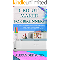 CRICUT MAKER FOR BEGINNERS: A 2020 Updated Beginners Guide on Mastering the Cricut Maker, Design Space, And Creating…