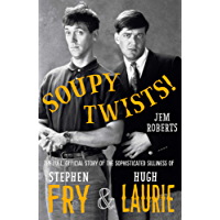 Soupy Twists!: The Full Official Story of the Sophisticated Silliness of Fry and Laurie (English Edition)