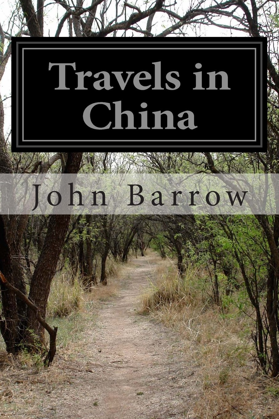 Travels in China: Containing Descriptions, Observations,a nd Comparisons Made and Collected in the Course of a Short Residence at the Imperial Palace Through the Country from Pekin to Canton