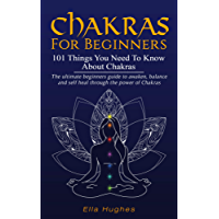 Chakras for Beginners: 101 Things You Need To Know About Chakras. The Ultimate Beginners Guide to Awaken, Balance and Self Heal Through the Power of Chakras (English Edition)