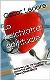 Lo psichiatra spirituale: Il racconto che insegna con metodi pratici le tecniche efficaci di guarigione interiore di identità, personalità e psiche.