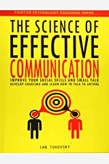 The Science of Effective Communication: Improve Your Social Skills and Small Talk, Develop Charisma and Learn How to Talk to Anyone: Volume 15 (Positive Psychology Coaching) Paperback