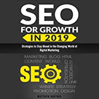 SEO for Growth in 2019: Strategies to Stay Ahead in the Changing World of Digital Marketing: Rank Well on Google & Maximize ROI