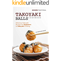Modern Traditional Takoyaki Balls Cookbook: Delicious Takoyaki Recipes for Beginners in Takoyaki Cooking