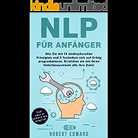 NLP: NLP für Anfänger - Wie Sie sich mit 14 eindrucksvollen  Prinzipien und 3 Techniken auf Erfolg programmieren. Erreichen Sie mit ihrem Unterbewusstsein alle Ihre Ziele!