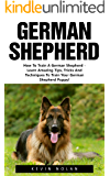 German Shepherd: How To Train A German Shepherd - Learn Amazing Tips, Tricks And Techniques To Train Your German Shepherd Puppy! (German Shepherd Dogs, German Shepherds, German Shepherd Training)
