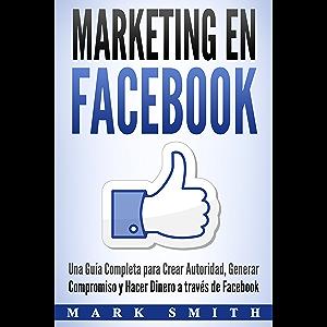 Marketing en Facebook: Una Guía Completa para Crear Autoridad, Generar Compromiso y Hacer Dinero