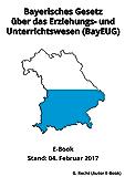 Bayerisches Gesetz über das Erziehungs- und Unterrichtswesen (BayEUG) in der Fassung der Bekanntmachung vom 31. Mai 2000 - E-Book - Stand: 04. Februar 2017