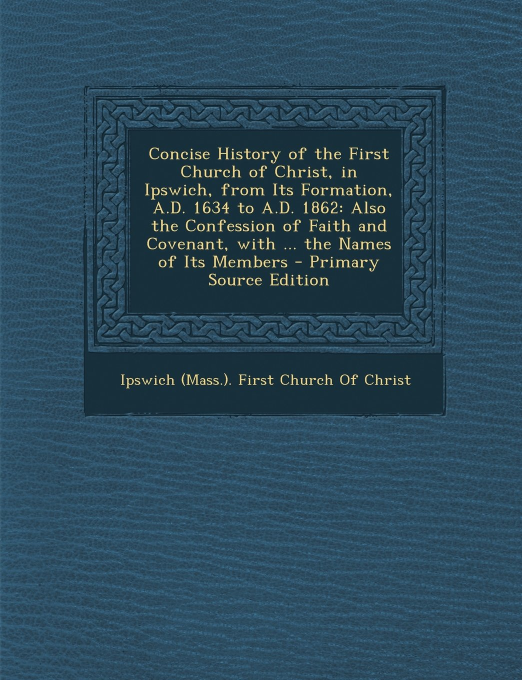 Download Concise History of the First Church of Christ, in Ipswich, from Its Formation, A.D. 1634 to A.D. 1862: Also the Confession of Faith and Covenant, with pdf