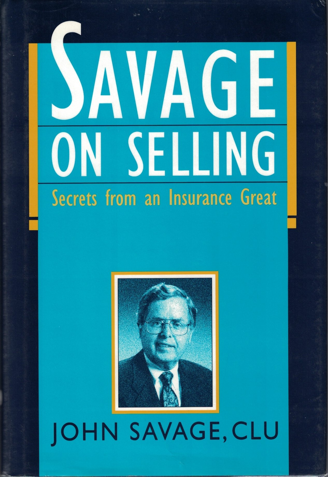 Savage on Selling: Secrets from an Insurance Great: John Savage ...