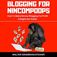 Blogging for Nincompoops: How to Make Money Blogging for Profit, a Beginners Guide: Blogging for Income Series, Book 1