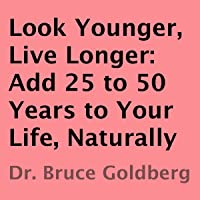 Look Younger, Live Longer: Add 25 to 50 Years to Your Life, Naturally