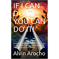 IF I CAN DO IT, YOU CAN DO IT!: How An Ordinary Person Can Learn To Use The Law Of Attraction And The Subconscious Mind (none Book 0) (English Edition)
