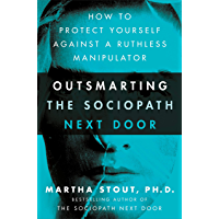 Outsmarting the Sociopath Next Door: How to Protect Yourself Against a Ruthless Manipulator