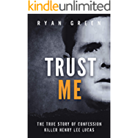 Trust Me: The True Story of Confession Killer Henry Lee Lucas (True Crime)