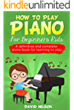 HOW TO PLAY PIANO FOR BEGINNERS KIDS : A definitive and complete piano book for learning to play
