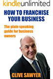 How to FRANCHISE YOUR BUSINESS:  The plain-speaking guide to franchising (Business Books)