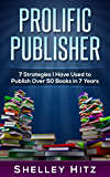 Prolific Publisher: 7 Strategies I Have Used To Publish Over 50 Books In 7 Years (Author Audience Book 1)