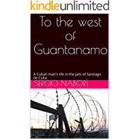 To the west of Guantanamo: A Cuban man's life in the jails of Santiago de Cuba (English Edition)
