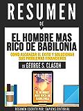 """Resumen De """"El Hombre Mas Rico De Babilonia: Como Alcanzar El Éxito Y Solucionar Sus Problemas Financieros - De George S. Clason"""""""